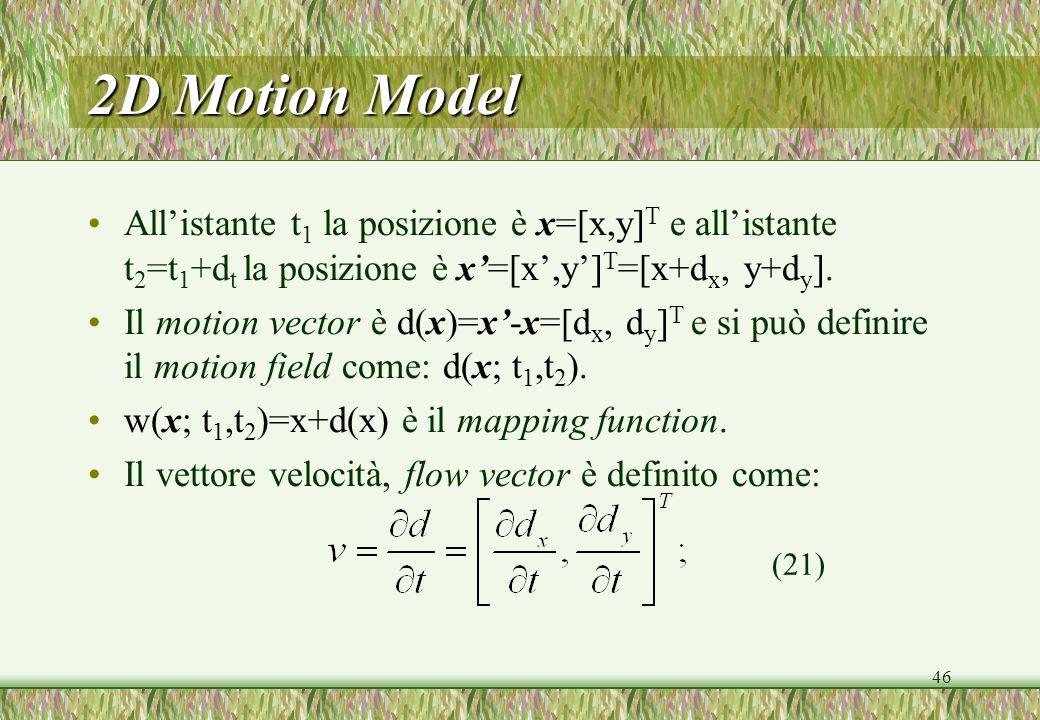 46 2D Motion Model Allistante t 1 la posizione è x=[x,y] T e allistante t 2 =t 1 +d t la posizione è x=[x,y] T =[x+d x, y+d y ]. Il motion vector è d(