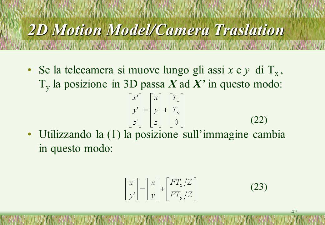 47 2D Motion Model/Camera Traslation Se la telecamera si muove lungo gli assi x e y di T x, T y la posizione in 3D passa X ad X in questo modo: Utilizzando la (1) la posizione sullimmagine cambia in questo modo: (22) (23)