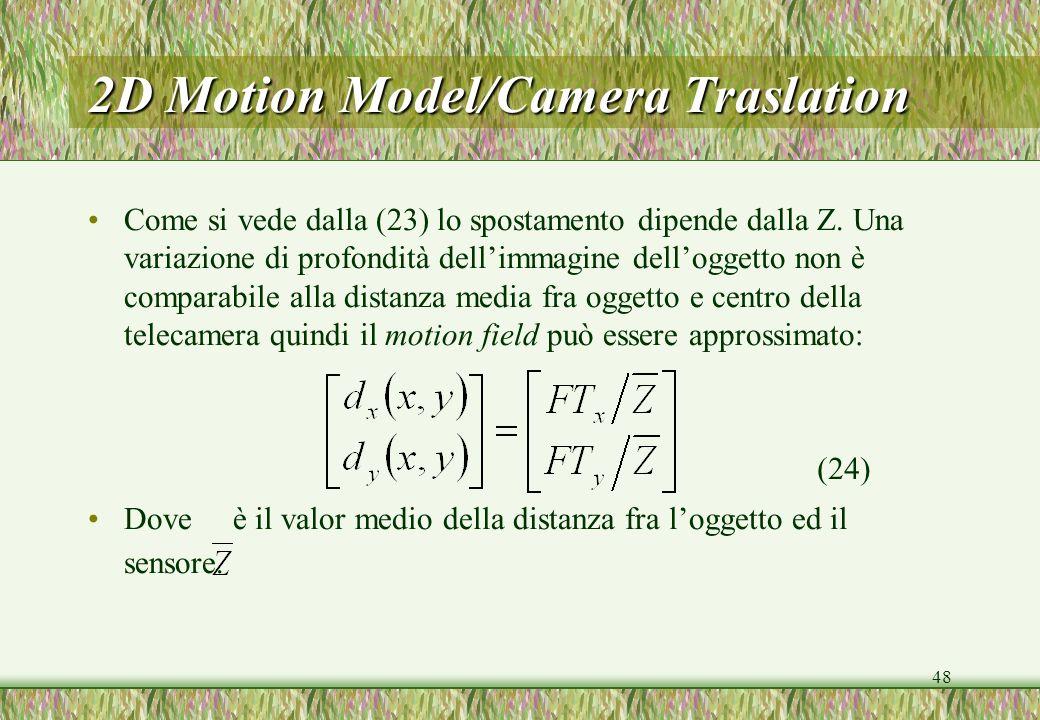 48 2D Motion Model/Camera Traslation Come si vede dalla (23) lo spostamento dipende dalla Z. Una variazione di profondità dellimmagine delloggetto non