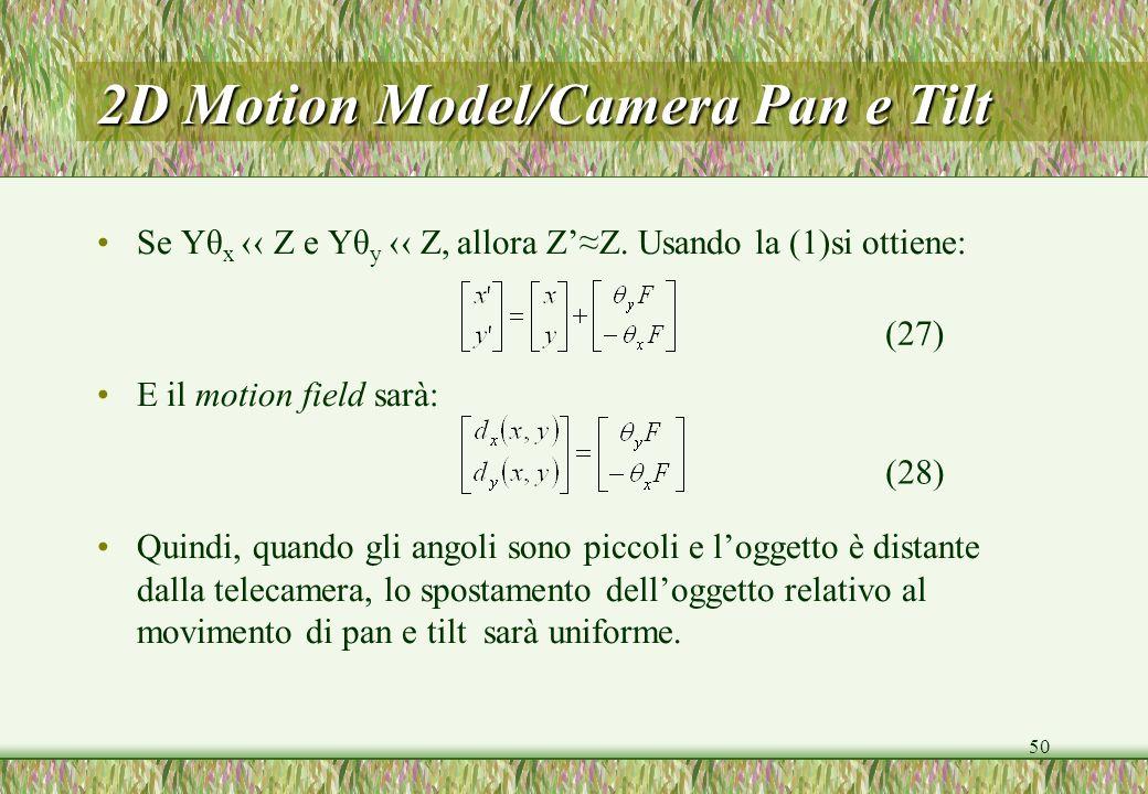 50 2D Motion Model/Camera Pan e Tilt Se Yθ x Z e Yθ y Z, allora ZZ. Usando la (1)si ottiene: E il motion field sarà: Quindi, quando gli angoli sono pi
