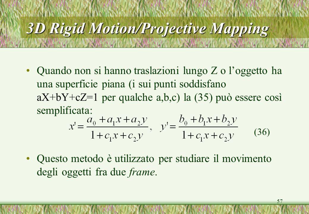 57 3D Rigid Motion/Projective Mapping Quando non si hanno traslazioni lungo Z o loggetto ha una superficie piana (i sui punti soddisfano aX+bY+cZ=1 per qualche a,b,c) la (35) può essere così semplificata: Questo metodo è utilizzato per studiare il movimento degli oggetti fra due frame.