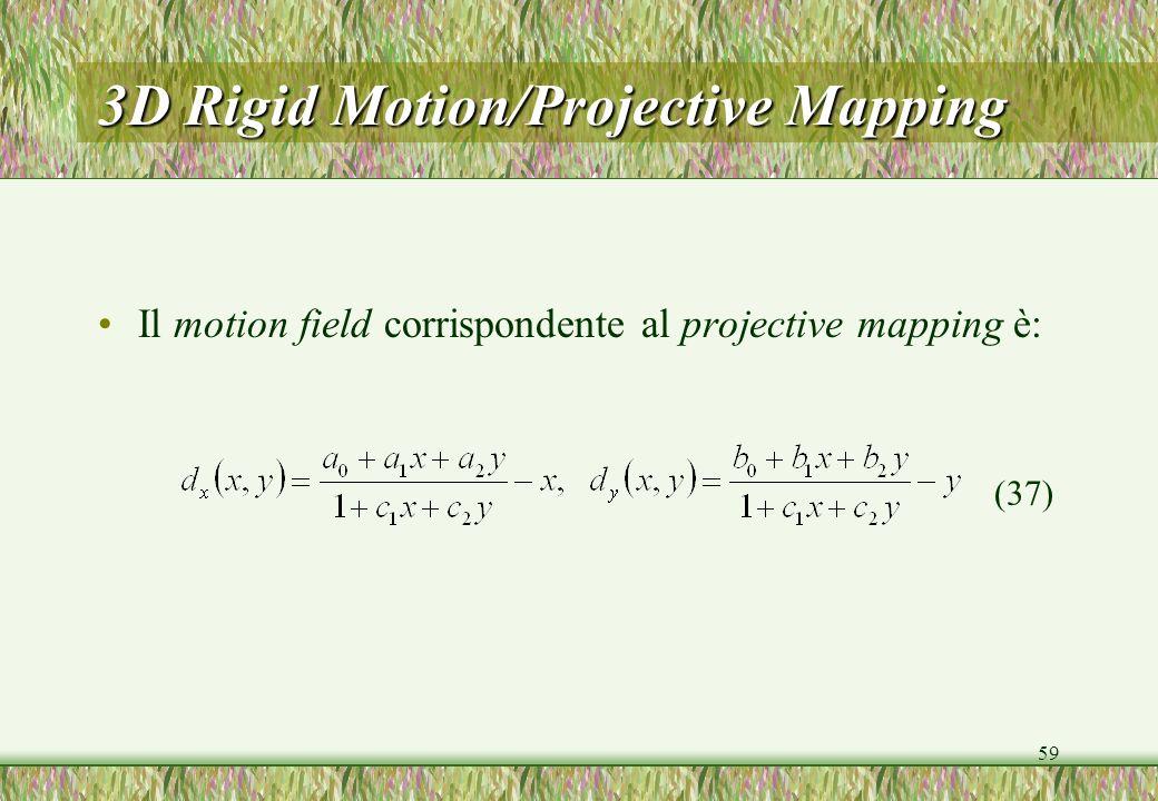59 3D Rigid Motion/Projective Mapping Il motion field corrispondente al projective mapping è: (37)