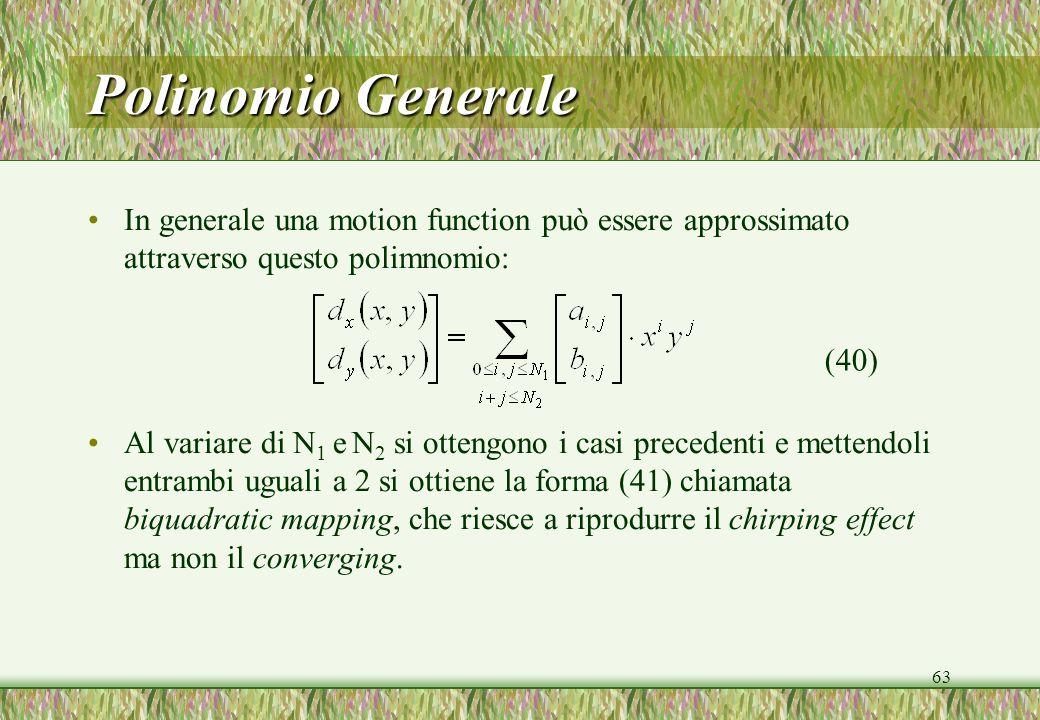 63 Polinomio Generale In generale una motion function può essere approssimato attraverso questo polimnomio: Al variare di N 1 e N 2 si ottengono i casi precedenti e mettendoli entrambi uguali a 2 si ottiene la forma (41) chiamata biquadratic mapping, che riesce a riprodurre il chirping effect ma non il converging.
