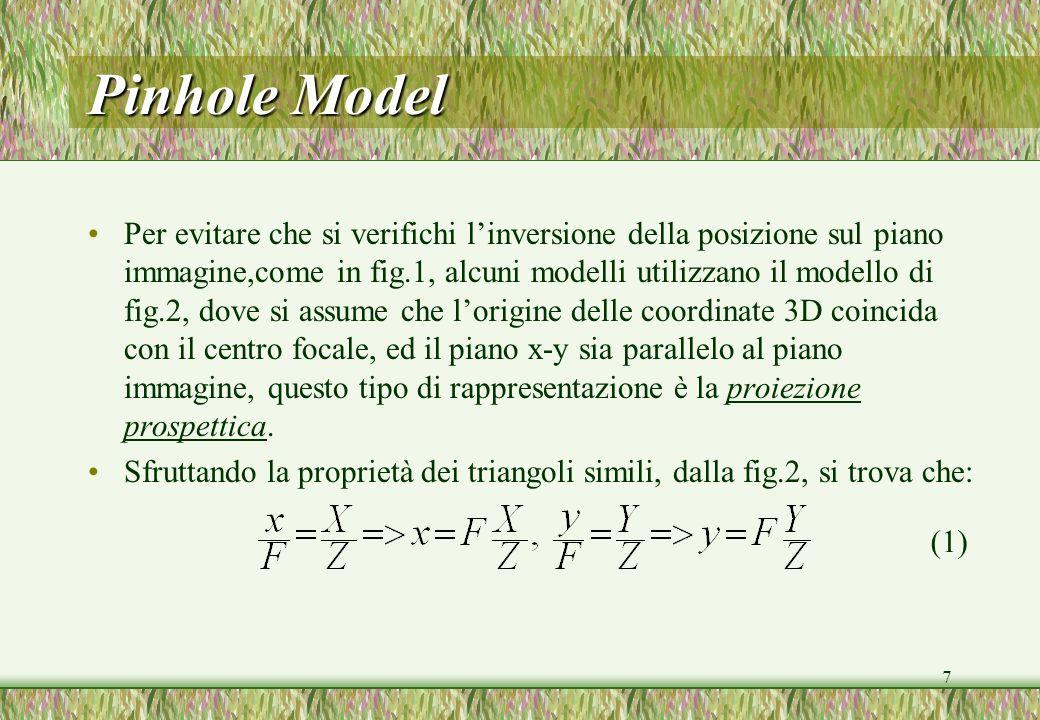 7 Pinhole Model Per evitare che si verifichi linversione della posizione sul piano immagine,come in fig.1, alcuni modelli utilizzano il modello di fig.2, dove si assume che lorigine delle coordinate 3D coincida con il centro focale, ed il piano x-y sia parallelo al piano immagine, questo tipo di rappresentazione è la proiezione prospettica.
