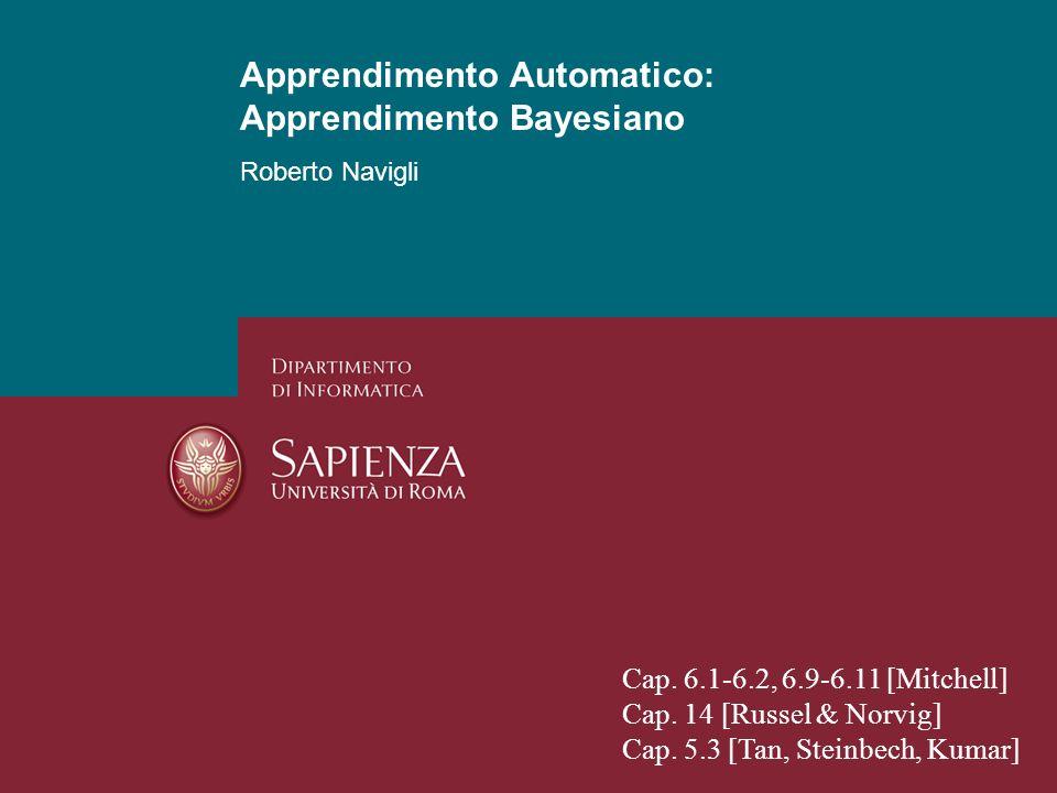 Apprendimento Automatico: Apprendimento Probabilistico Roberto Navigli 1 Apprendimento Automatico: Apprendimento Bayesiano Cap. 6.1-6.2, 6.9-6.11 [Mit