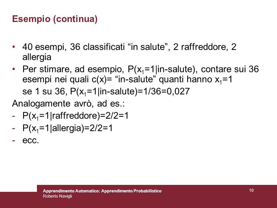 Apprendimento Automatico: Apprendimento Probabilistico Roberto Navigli 10 Esempio (continua) 40 esempi, 36 classificati in salute, 2 raffreddore, 2 allergia Per stimare, ad esempio, P(x 1 =1|in-salute), contare sui 36 esempi nei quali c(x)= in-salute quanti hanno x 1 =1 se 1 su 36, P(x 1 =1|in-salute)=1/36=0,027 Analogamente avrò, ad es.: -P(x 1 =1|raffreddore)=2/2=1 -P(x 1 =1|allergia)=2/2=1 -ecc.