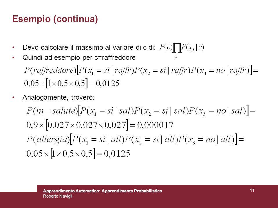 Apprendimento Automatico: Apprendimento Probabilistico Roberto Navigli 11 Devo calcolare il massimo al variare di c di: Quindi ad esempio per c=raffreddore Analogamente, troverò: Esempio (continua)