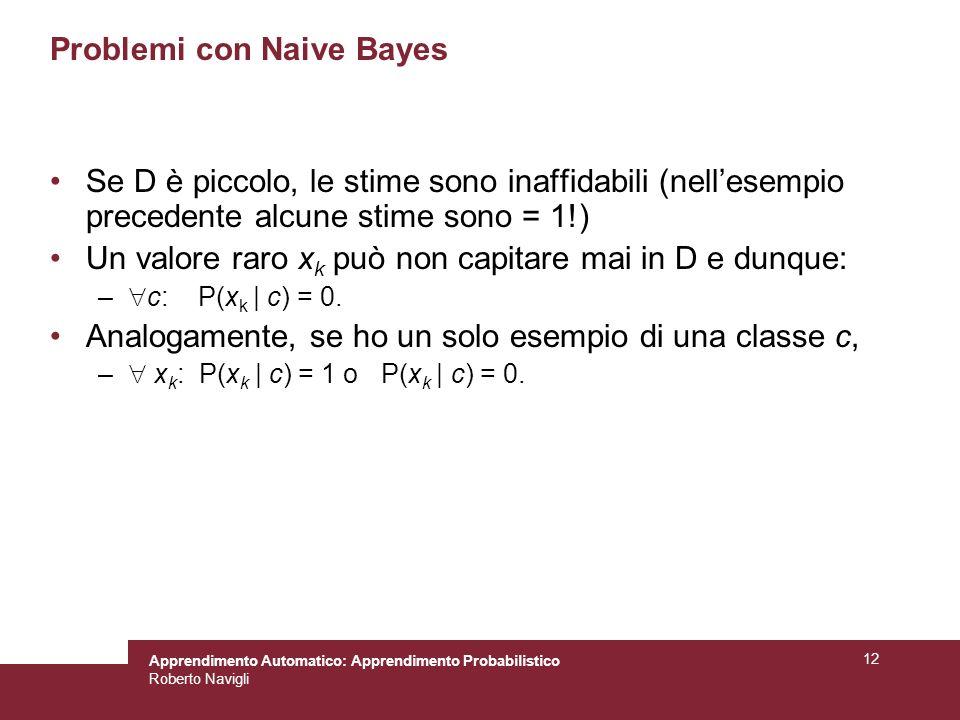 Apprendimento Automatico: Apprendimento Probabilistico Roberto Navigli 12 Problemi con Naive Bayes Se D è piccolo, le stime sono inaffidabili (nellesempio precedente alcune stime sono = 1!) Un valore raro x k può non capitare mai in D e dunque: – c: P(x k | c) = 0.