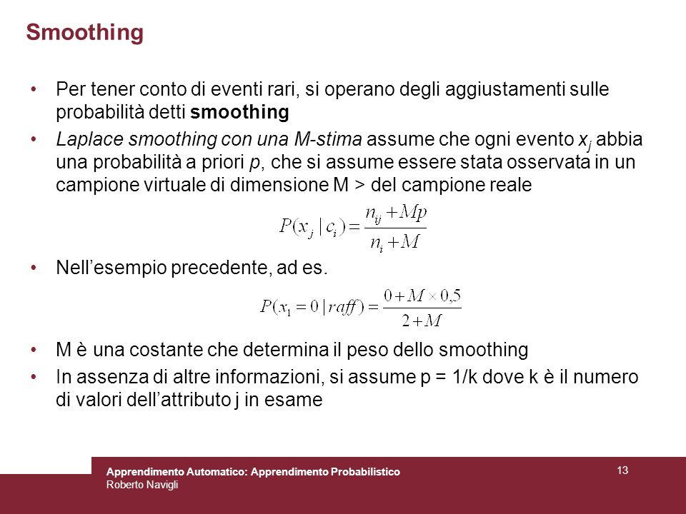 Apprendimento Automatico: Apprendimento Probabilistico Roberto Navigli 13 Smoothing Per tener conto di eventi rari, si operano degli aggiustamenti sul
