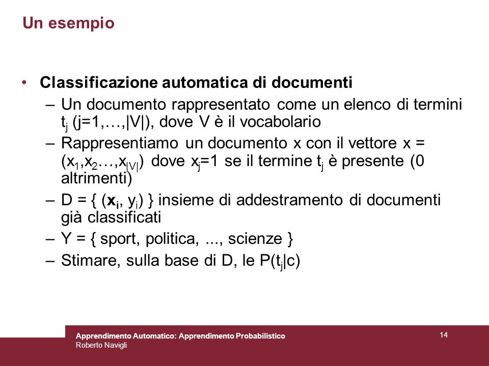 Apprendimento Automatico: Apprendimento Probabilistico Roberto Navigli 14 Un esempio Classificazione automatica di documenti –Un documento rappresentato come un elenco di termini t j (j=1,…,|V|), dove V è il vocabolario –Rappresentiamo un documento x con il vettore x = (x 1,x 2 …,x |V| ) dove x j =1 se il termine t j è presente (0 altrimenti) –D = { (x i, y i ) } insieme di addestramento di documenti già classificati –Y = { sport, politica,..., scienze } –Stimare, sulla base di D, le P(t j |c)