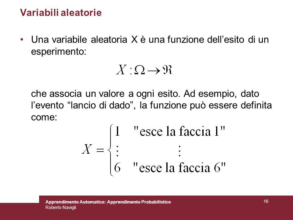 Apprendimento Automatico: Apprendimento Probabilistico Roberto Navigli 16 Variabili aleatorie Una variabile aleatoria X è una funzione dellesito di un esperimento: che associa un valore a ogni esito.