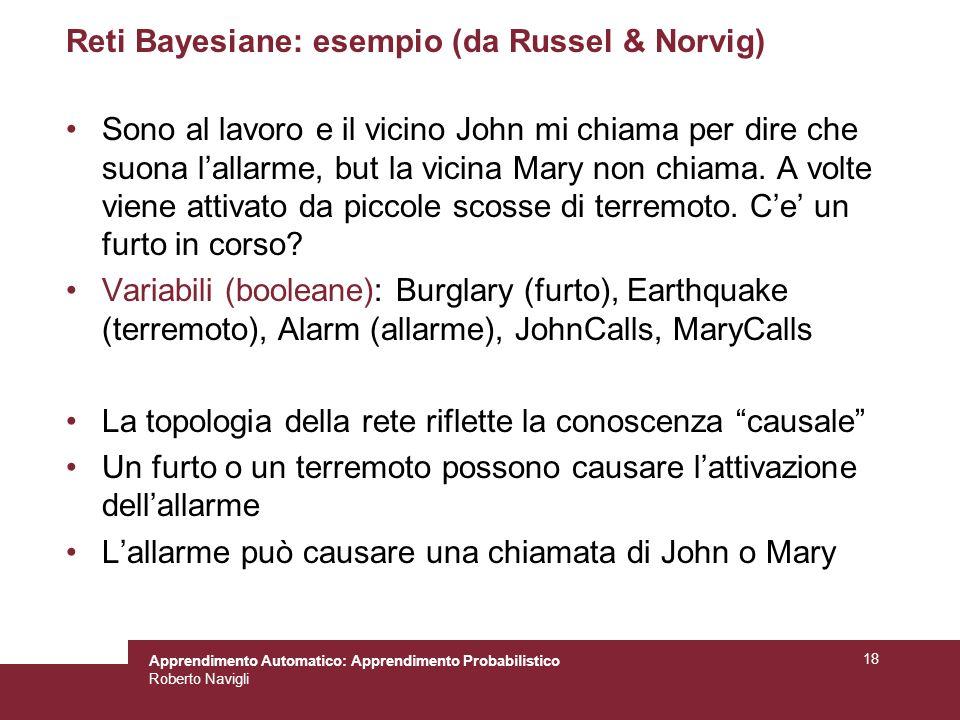 Apprendimento Automatico: Apprendimento Probabilistico Roberto Navigli 18 Reti Bayesiane: esempio (da Russel & Norvig) Sono al lavoro e il vicino John mi chiama per dire che suona lallarme, but la vicina Mary non chiama.