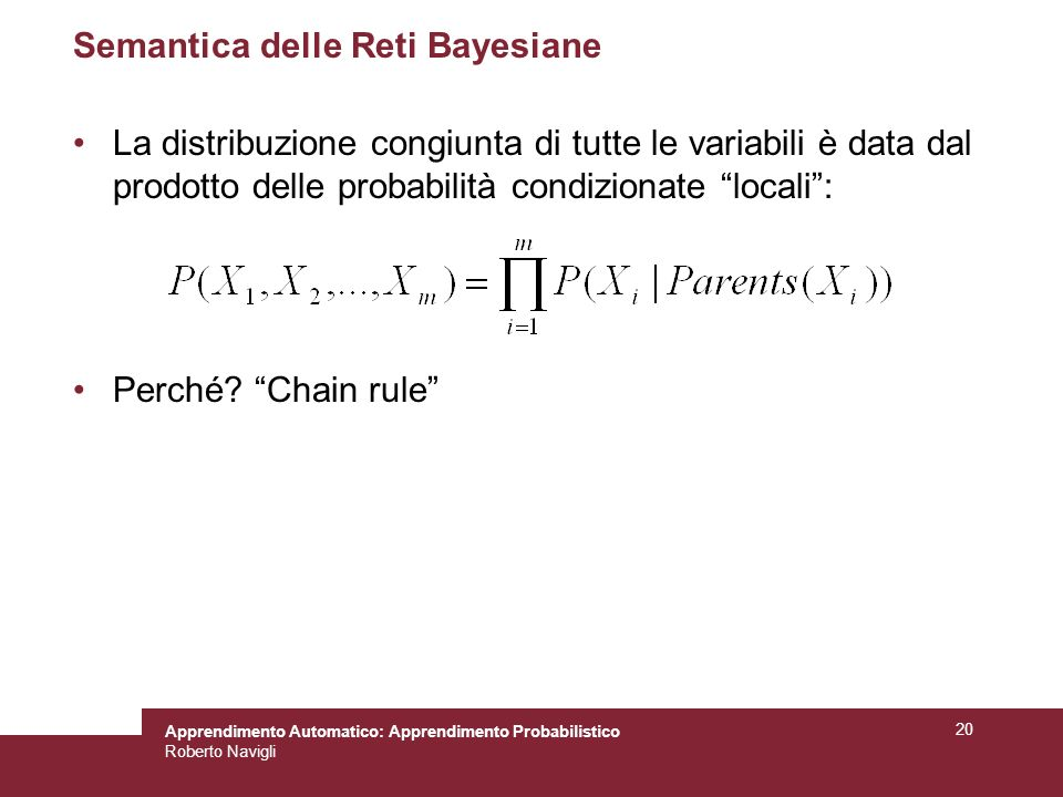 Apprendimento Automatico: Apprendimento Probabilistico Roberto Navigli 20 Semantica delle Reti Bayesiane La distribuzione congiunta di tutte le variabili è data dal prodotto delle probabilità condizionate locali: Perché.