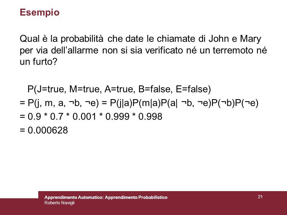 Apprendimento Automatico: Apprendimento Probabilistico Roberto Navigli 21 Esempio Qual è la probabilità che date le chiamate di John e Mary per via dellallarme non si sia verificato né un terremoto né un furto.