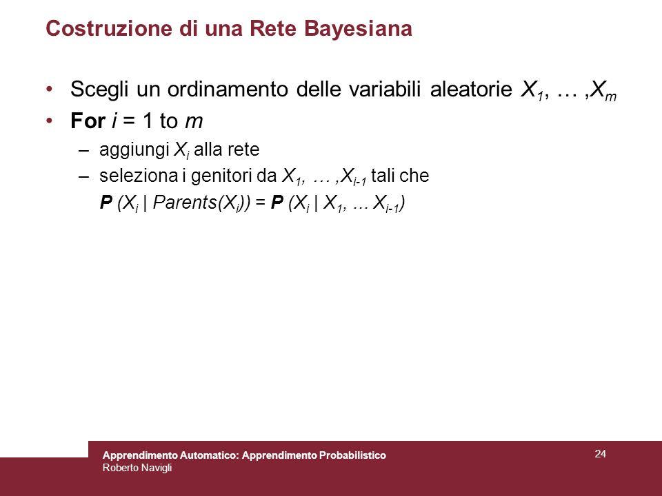 Apprendimento Automatico: Apprendimento Probabilistico Roberto Navigli 24 Costruzione di una Rete Bayesiana Scegli un ordinamento delle variabili aleatorie X 1, …,X m For i = 1 to m –aggiungi X i alla rete –seleziona i genitori da X 1, …,X i-1 tali che P (X i | Parents(X i )) = P (X i | X 1,...