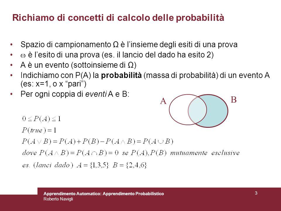 Apprendimento Automatico: Apprendimento Probabilistico Roberto Navigli 3 Spazio di campionamento è linsieme degli esiti di una prova è lesito di una prova (es.