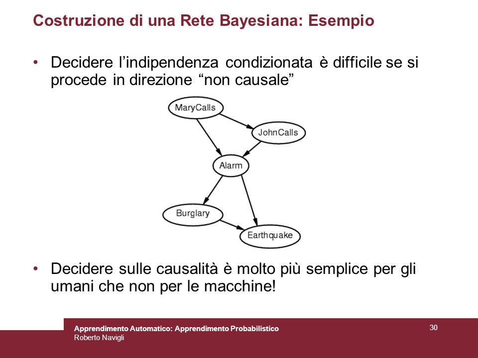 Apprendimento Automatico: Apprendimento Probabilistico Roberto Navigli 30 Costruzione di una Rete Bayesiana: Esempio Decidere lindipendenza condizionata è difficile se si procede in direzione non causale Decidere sulle causalità è molto più semplice per gli umani che non per le macchine!