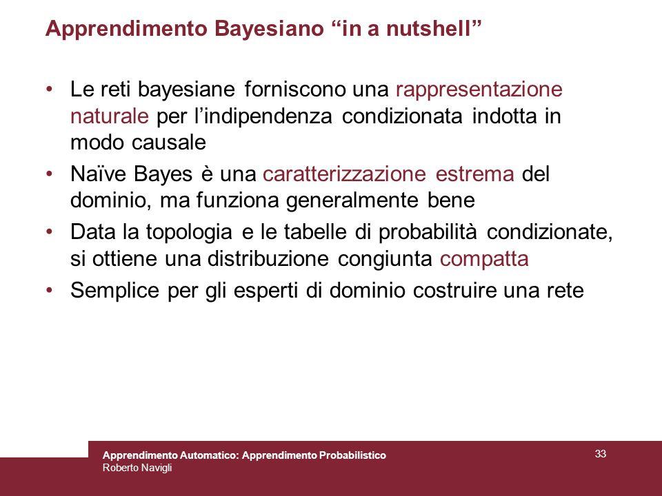 Apprendimento Automatico: Apprendimento Probabilistico Roberto Navigli 33 Apprendimento Bayesiano in a nutshell Le reti bayesiane forniscono una rappr