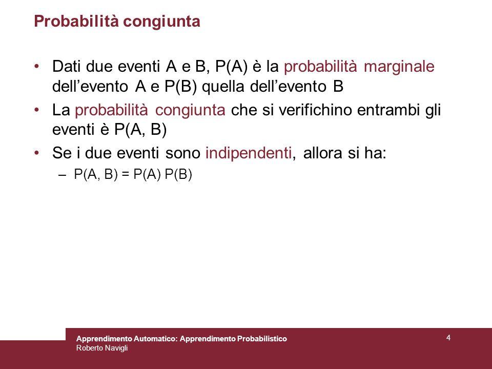 Apprendimento Automatico: Apprendimento Probabilistico Roberto Navigli 4 Probabilità congiunta Dati due eventi A e B, P(A) è la probabilità marginale dellevento A e P(B) quella dellevento B La probabilità congiunta che si verifichino entrambi gli eventi è P(A, B) Se i due eventi sono indipendenti, allora si ha: –P(A, B) = P(A) P(B)