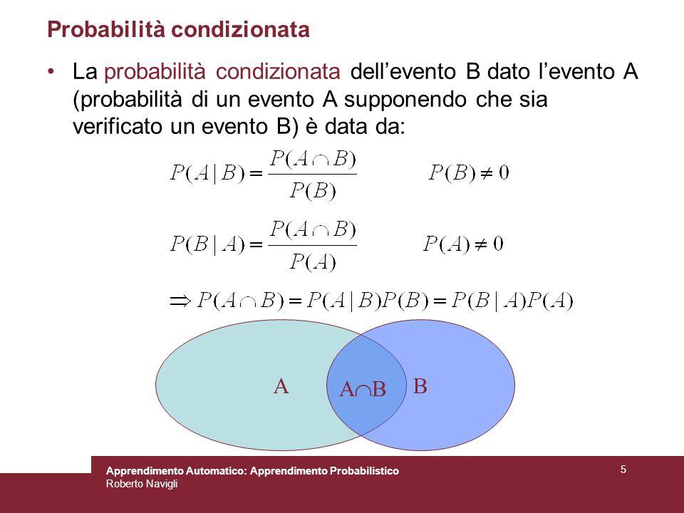 Apprendimento Automatico: Apprendimento Probabilistico Roberto Navigli 5 Probabilità condizionata La probabilità condizionata dellevento B dato levento A (probabilità di un evento A supponendo che sia verificato un evento B) è data da: AB A B