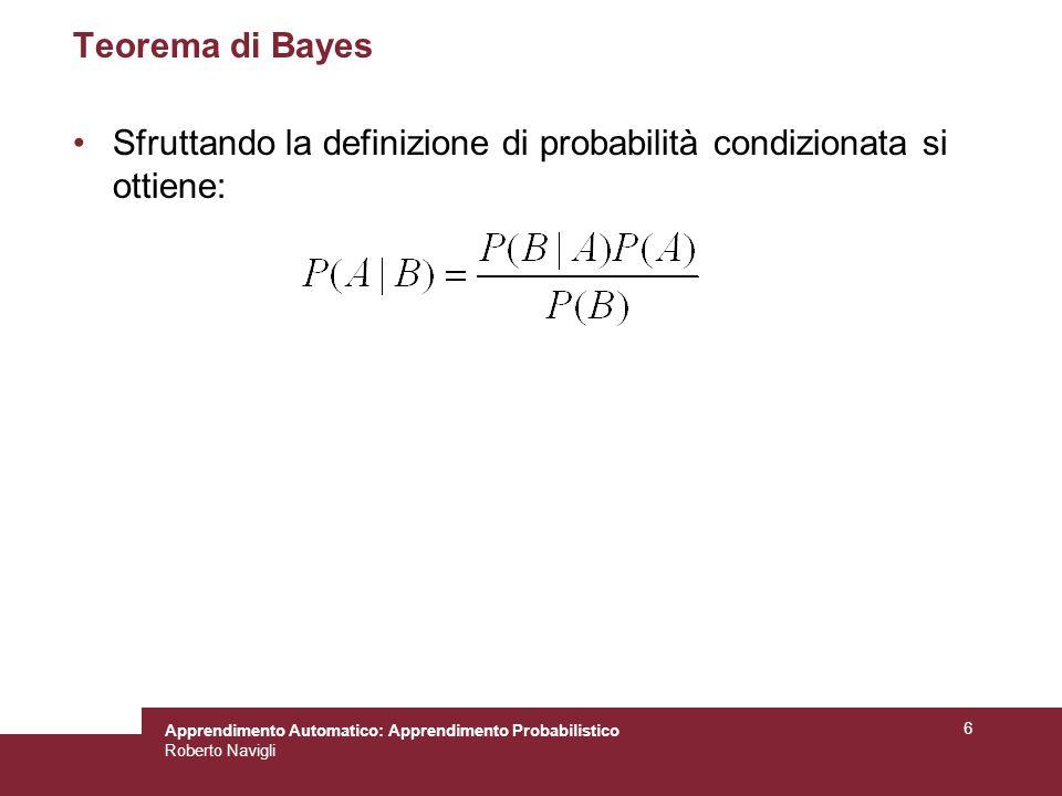Apprendimento Automatico: Apprendimento Probabilistico Roberto Navigli 6 Teorema di Bayes Sfruttando la definizione di probabilità condizionata si ottiene: