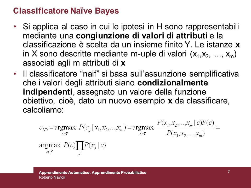Apprendimento Automatico: Apprendimento Probabilistico Roberto Navigli 7 Classificatore Naïve Bayes Si applica al caso in cui le ipotesi in H sono rappresentabili mediante una congiunzione di valori di attributi e la classificazione è scelta da un insieme finito Y.