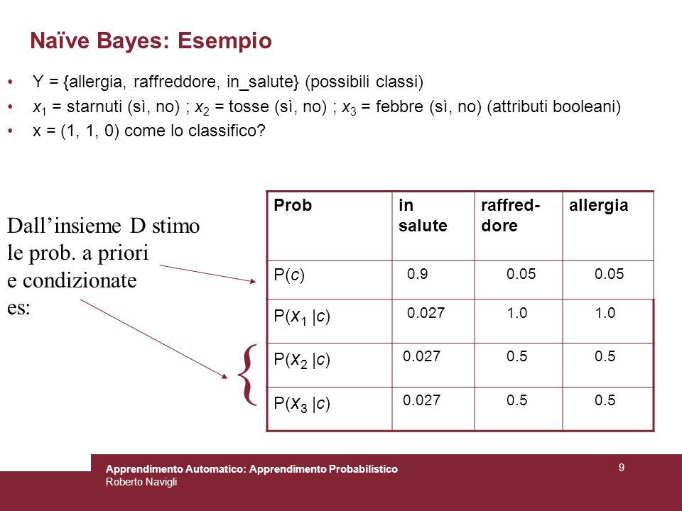 Apprendimento Automatico: Apprendimento Probabilistico Roberto Navigli 9 Naïve Bayes: Esempio Y = {allergia, raffreddore, in_salute} (possibili classi) x 1 = starnuti (sì, no) ; x 2 = tosse (sì, no) ; x 3 = febbre (sì, no) (attributi booleani) x = (1, 1, 0) come lo classifico.