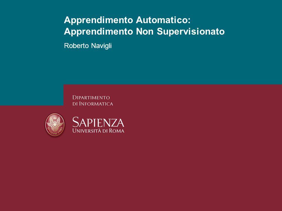 Apprendimento Automatico: Apprendimento Non Supervisionato Roberto Navigli 1 Apprendimento Automatico: Apprendimento Non Supervisionato