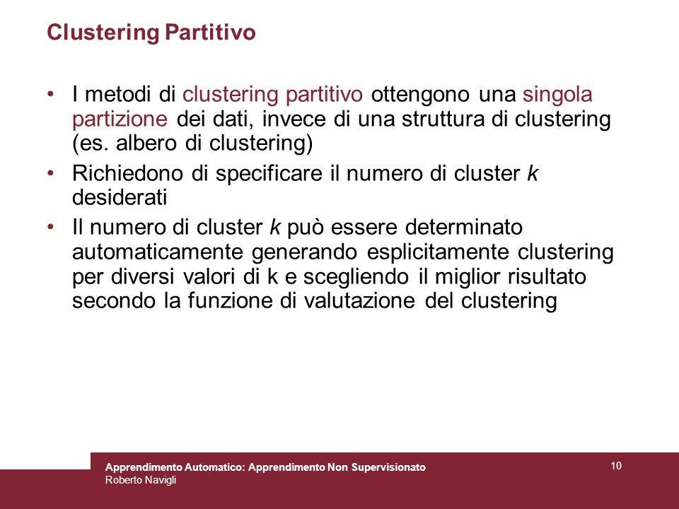 Apprendimento Automatico: Apprendimento Non Supervisionato Roberto Navigli 10 Clustering Partitivo I metodi di clustering partitivo ottengono una singola partizione dei dati, invece di una struttura di clustering (es.