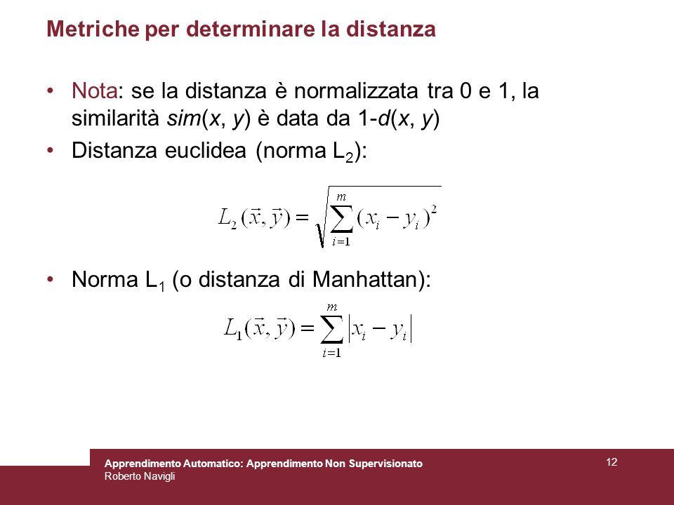 Apprendimento Automatico: Apprendimento Non Supervisionato Roberto Navigli 12 Metriche per determinare la distanza Nota: se la distanza è normalizzata tra 0 e 1, la similarità sim(x, y) è data da 1-d(x, y) Distanza euclidea (norma L 2 ): Norma L 1 (o distanza di Manhattan):