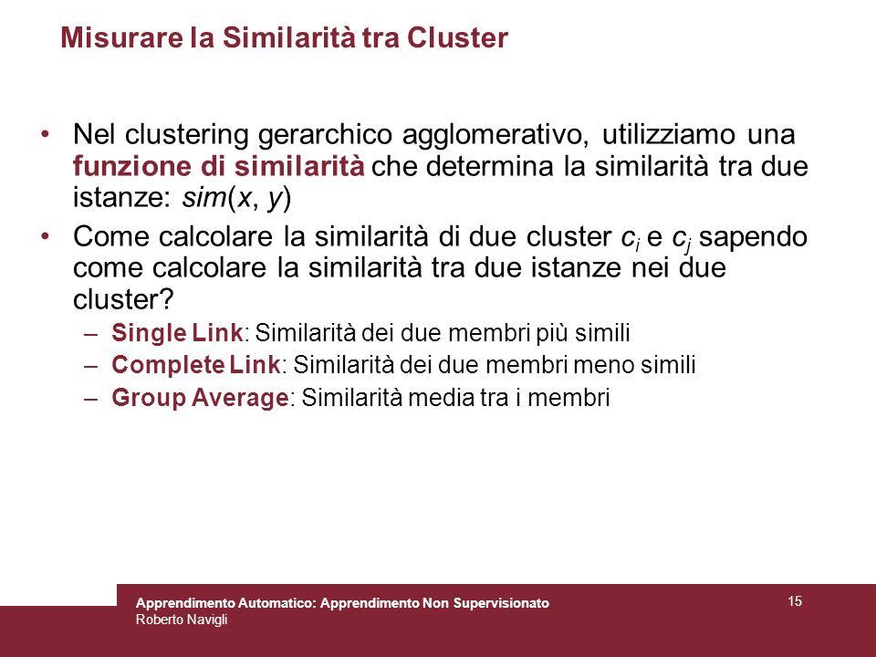 Apprendimento Automatico: Apprendimento Non Supervisionato Roberto Navigli 15 Misurare la Similarità tra Cluster Nel clustering gerarchico agglomerativo, utilizziamo una funzione di similarità che determina la similarità tra due istanze: sim(x, y) Come calcolare la similarità di due cluster c i e c j sapendo come calcolare la similarità tra due istanze nei due cluster.