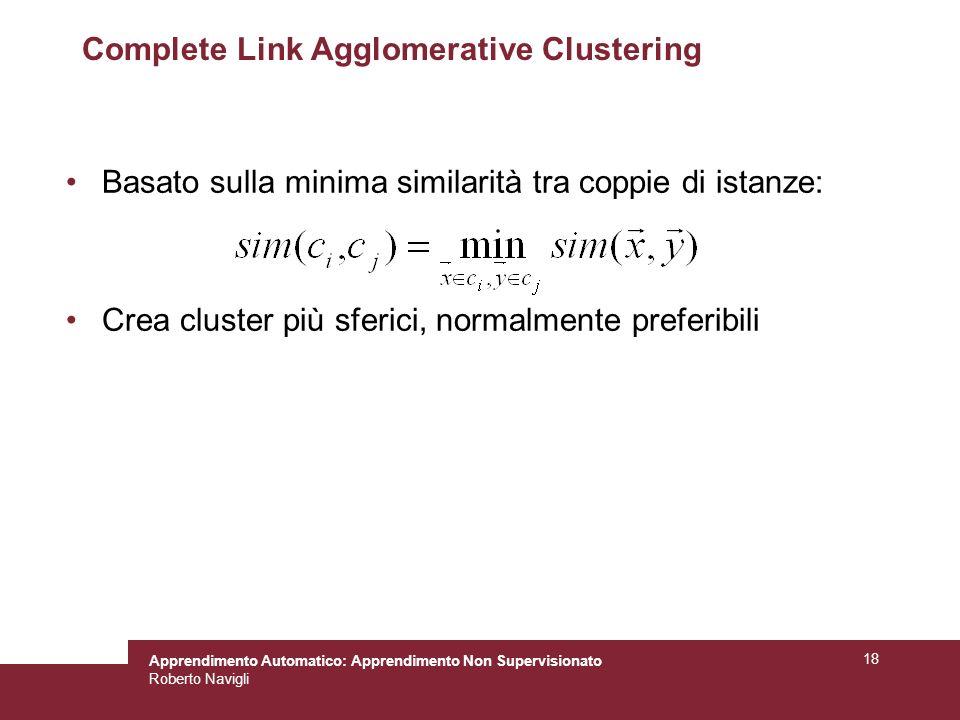 Apprendimento Automatico: Apprendimento Non Supervisionato Roberto Navigli 18 Complete Link Agglomerative Clustering Basato sulla minima similarità tra coppie di istanze: Crea cluster più sferici, normalmente preferibili