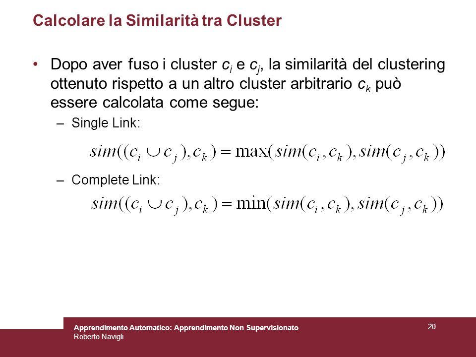 Apprendimento Automatico: Apprendimento Non Supervisionato Roberto Navigli 20 Calcolare la Similarità tra Cluster Dopo aver fuso i cluster c i e c j, la similarità del clustering ottenuto rispetto a un altro cluster arbitrario c k può essere calcolata come segue: –Single Link: –Complete Link: