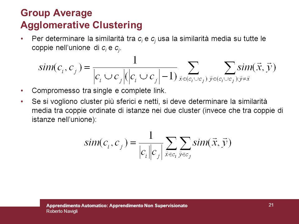 Apprendimento Automatico: Apprendimento Non Supervisionato Roberto Navigli 21 Group Average Agglomerative Clustering Per determinare la similarità tra c i e c j usa la similarità media su tutte le coppie nellunione di c i e c j.
