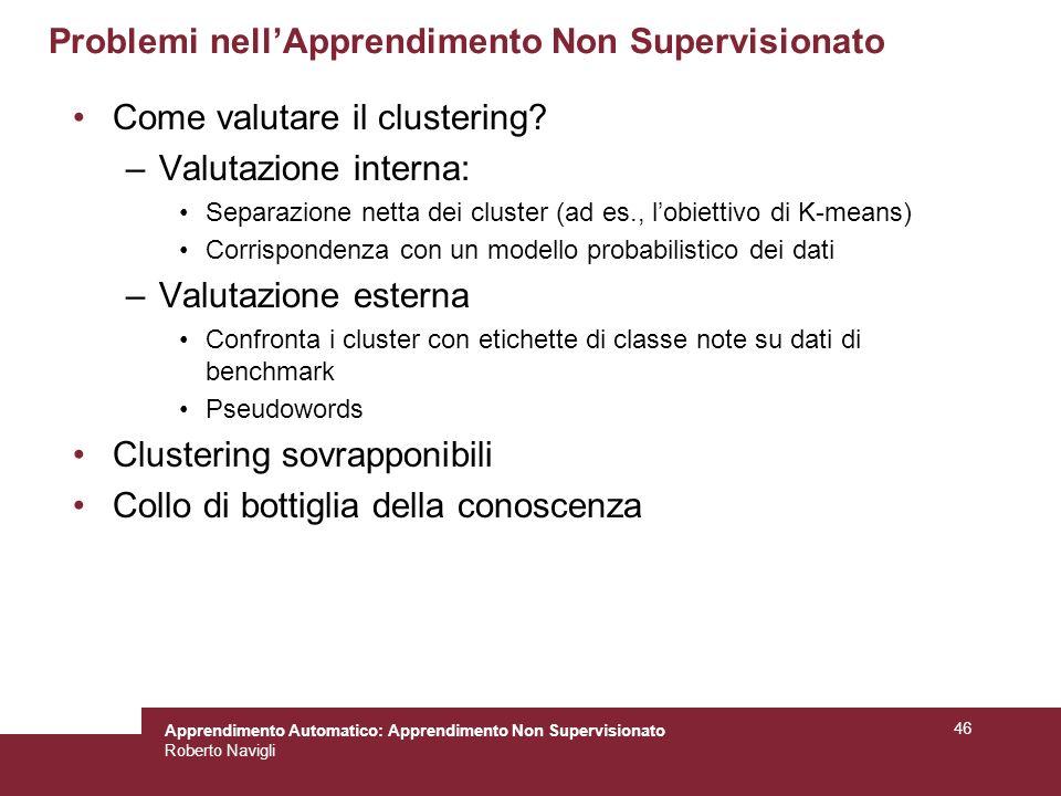 Apprendimento Automatico: Apprendimento Non Supervisionato Roberto Navigli 46 Problemi nellApprendimento Non Supervisionato Come valutare il clustering.