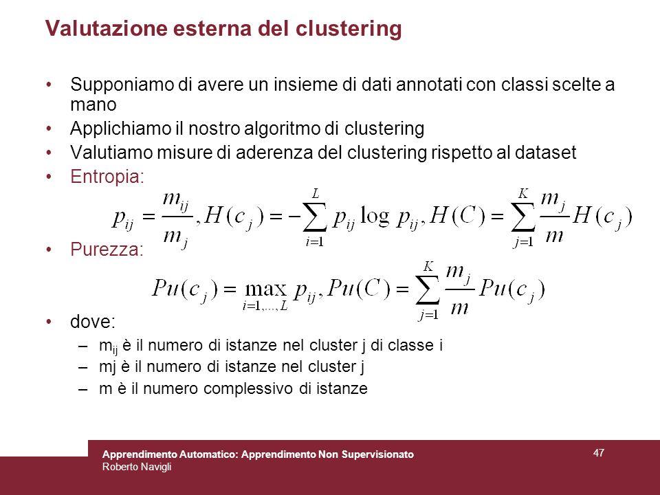 Apprendimento Automatico: Apprendimento Non Supervisionato Roberto Navigli 47 Valutazione esterna del clustering Supponiamo di avere un insieme di dati annotati con classi scelte a mano Applichiamo il nostro algoritmo di clustering Valutiamo misure di aderenza del clustering rispetto al dataset Entropia: Purezza: dove: –m ij è il numero di istanze nel cluster j di classe i –mj è il numero di istanze nel cluster j –m è il numero complessivo di istanze