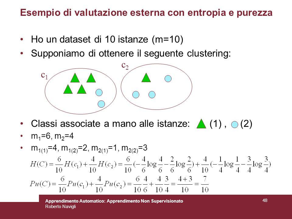 Apprendimento Automatico: Apprendimento Non Supervisionato Roberto Navigli 48 Esempio di valutazione esterna con entropia e purezza Ho un dataset di 10 istanze (m=10) Supponiamo di ottenere il seguente clustering: Classi associate a mano alle istanze: (1), (2) m 1 =6, m 2 =4 m 1(1) =4, m 1(2) =2, m 2(1) =1, m 2(2) =3 c1c1 c2c2