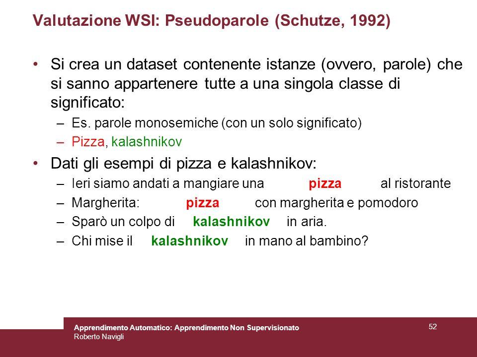 Apprendimento Automatico: Apprendimento Non Supervisionato Roberto Navigli 52 Valutazione WSI: Pseudoparole (Schutze, 1992) Si crea un dataset contenente istanze (ovvero, parole) che si sanno appartenere tutte a una singola classe di significato: –Es.