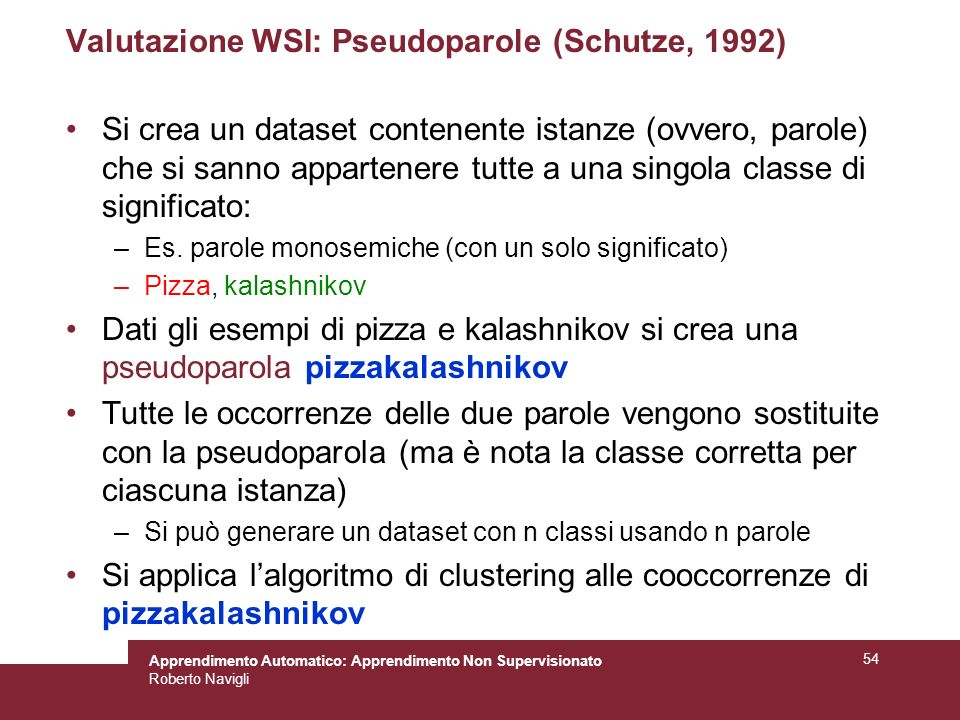 Apprendimento Automatico: Apprendimento Non Supervisionato Roberto Navigli 54 Valutazione WSI: Pseudoparole (Schutze, 1992) Si crea un dataset contenente istanze (ovvero, parole) che si sanno appartenere tutte a una singola classe di significato: –Es.