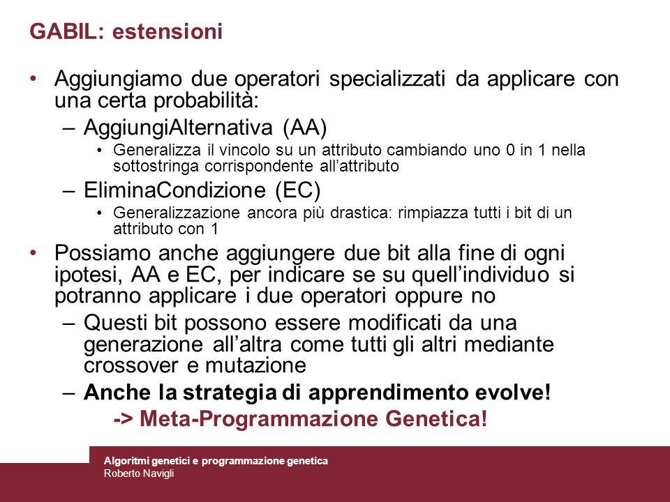 Algoritmi genetici e programmazione genetica Roberto Navigli GABIL: estensioni Aggiungiamo due operatori specializzati da applicare con una certa prob