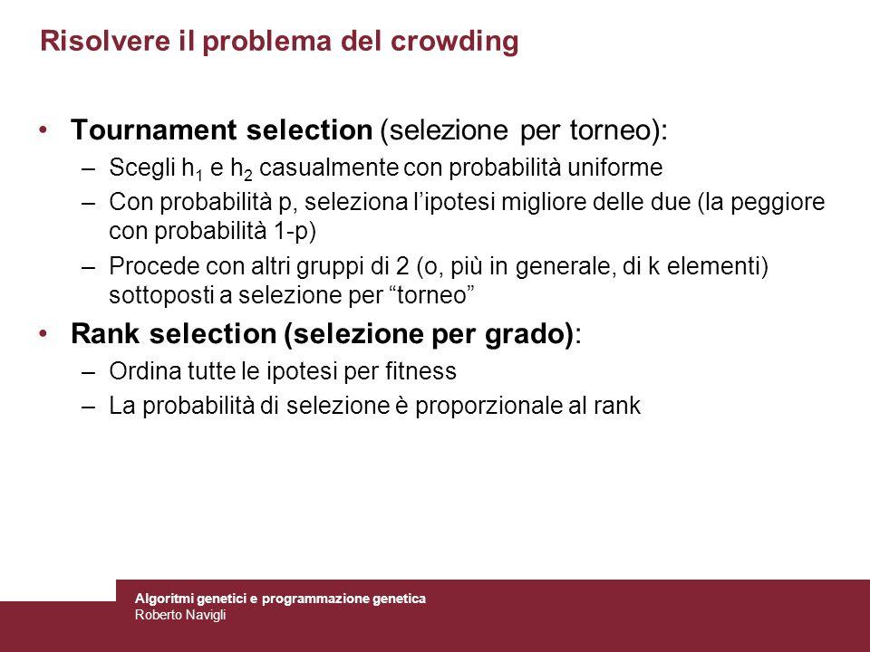 Algoritmi genetici e programmazione genetica Roberto Navigli Risolvere il problema del crowding Tournament selection (selezione per torneo): –Scegli h