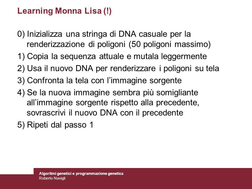 Algoritmi genetici e programmazione genetica Roberto Navigli Learning Monna Lisa (!) 0) Inizializza una stringa di DNA casuale per la renderizzazione