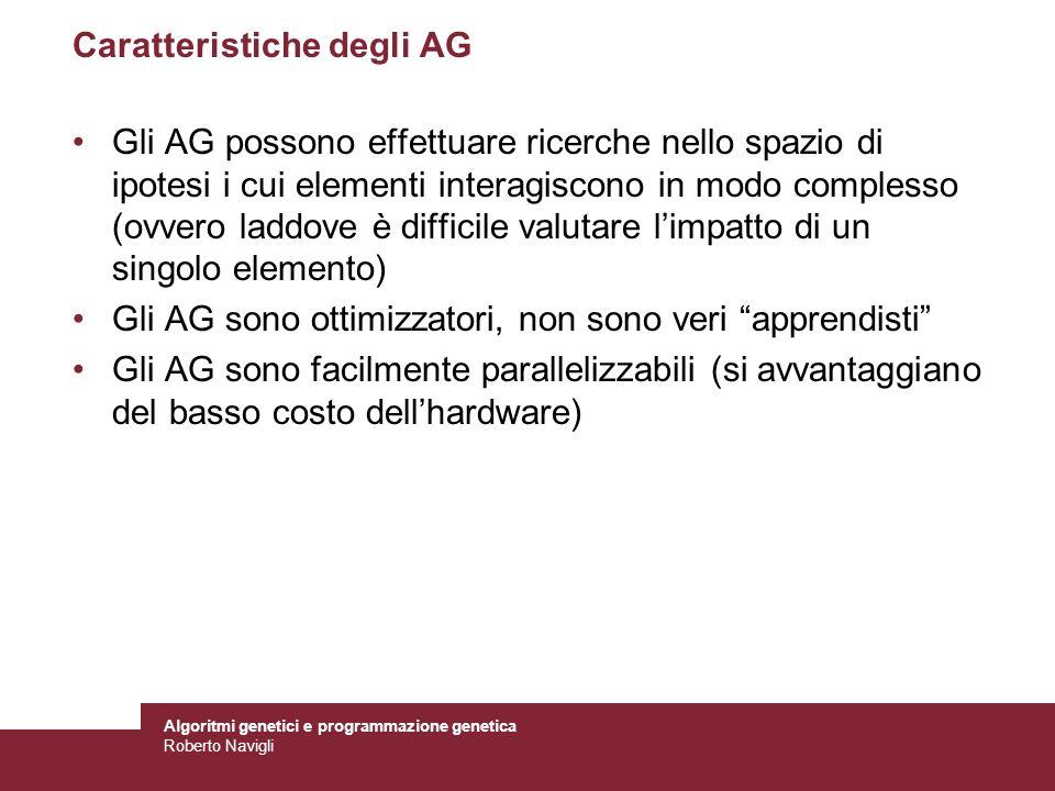 Algoritmi genetici e programmazione genetica Roberto Navigli Caratteristiche degli AG Gli AG possono effettuare ricerche nello spazio di ipotesi i cui