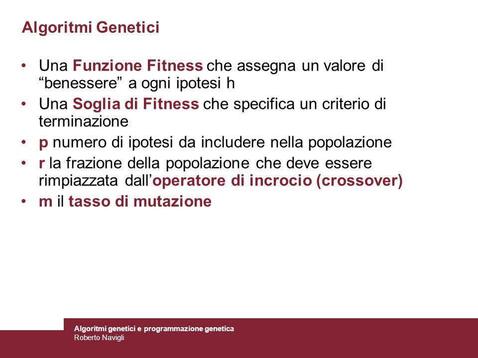 Algoritmi genetici e programmazione genetica Roberto Navigli Algoritmo Tipo GA(Fitness, Soglia-Fitness, p, r, m) Inizializza: P = insieme di p ipotesi –generate a caso o specificate a mano Valuta: per ogni h in P, calcola Fitness(h) While max h Fitness(h) < Soglia-Fitness –Seleziona: seleziona (1-r)·p membri di P da aggiungere a una nuova generazione P S –Crossover: Seleziona r·p/2 coppie di ipotesi da P Per ogni coppia (h 1, h 2 ) produci due successori (offspring) applicando loperatore di crossover –Muta: Inverti un bit a caso di m% individui di P S scelti a caso –Aggiorna: P = P S –Valuta: per ogni h in P, calcola Fitness(h) Return argmax h P Fitness(h)