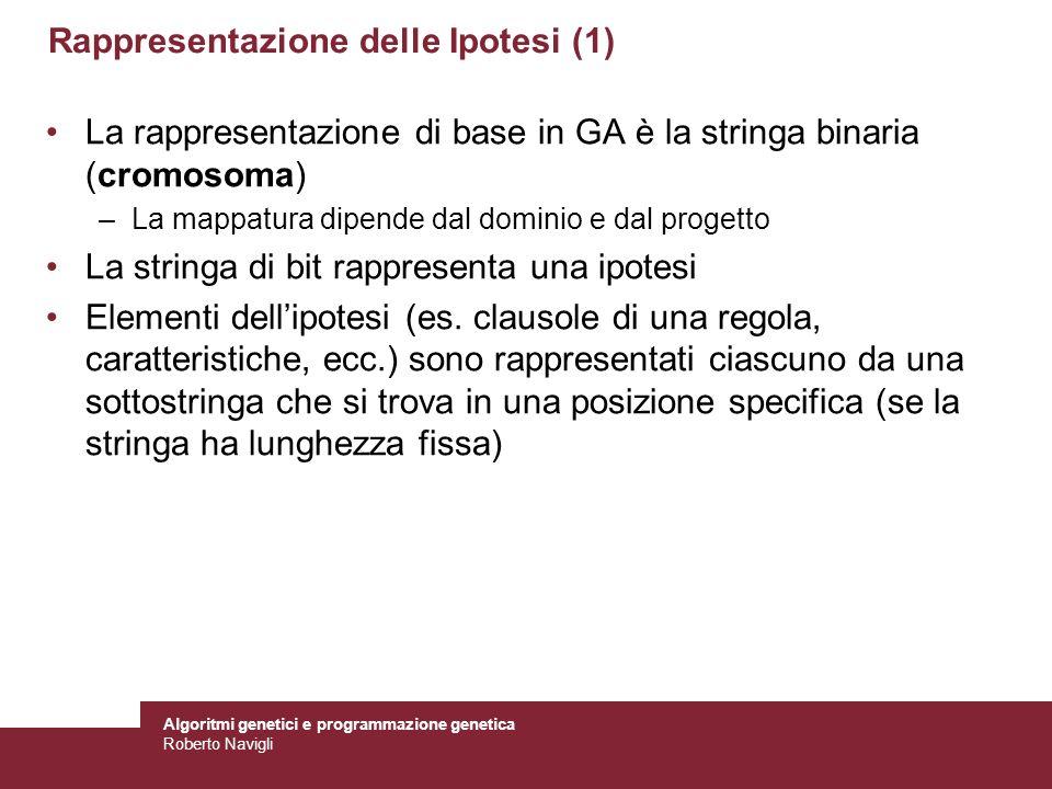 Algoritmi genetici e programmazione genetica Roberto Navigli Rappresentazione delle Ipotesi (1) La rappresentazione di base in GA è la stringa binaria
