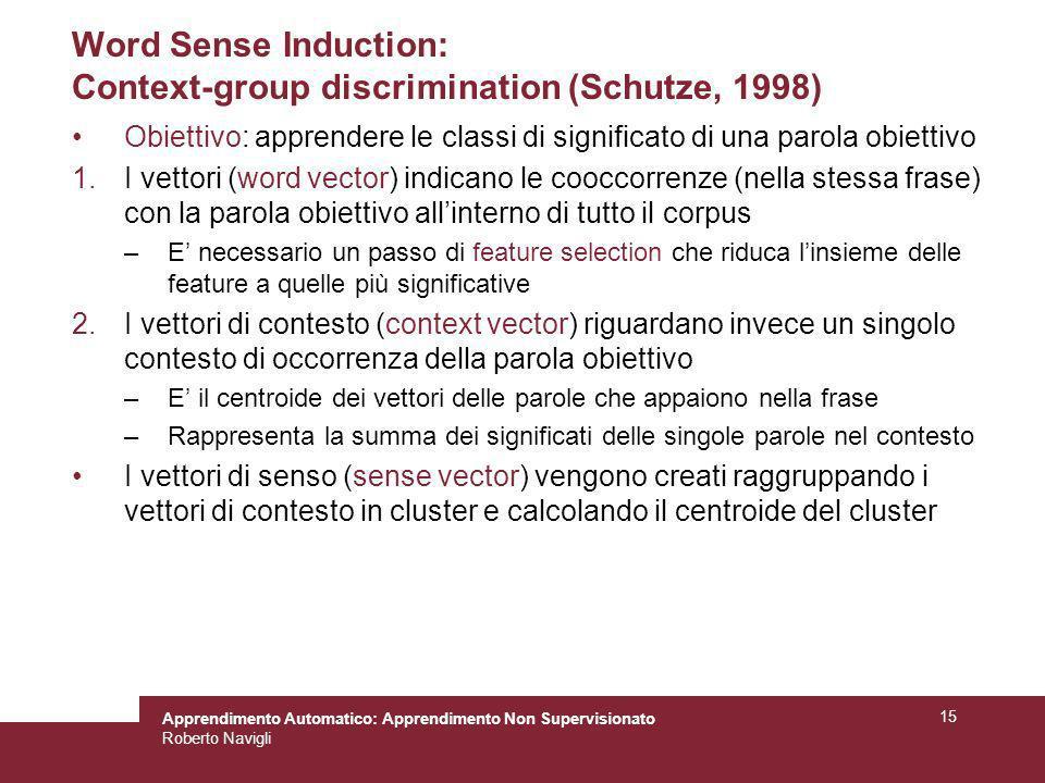 Apprendimento Automatico: Apprendimento Non Supervisionato Roberto Navigli 15 Word Sense Induction: Context-group discrimination (Schutze, 1998) Obiet