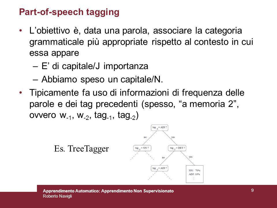 Apprendimento Automatico: Apprendimento Non Supervisionato Roberto Navigli 9 Part-of-speech tagging Lobiettivo è, data una parola, associare la catego