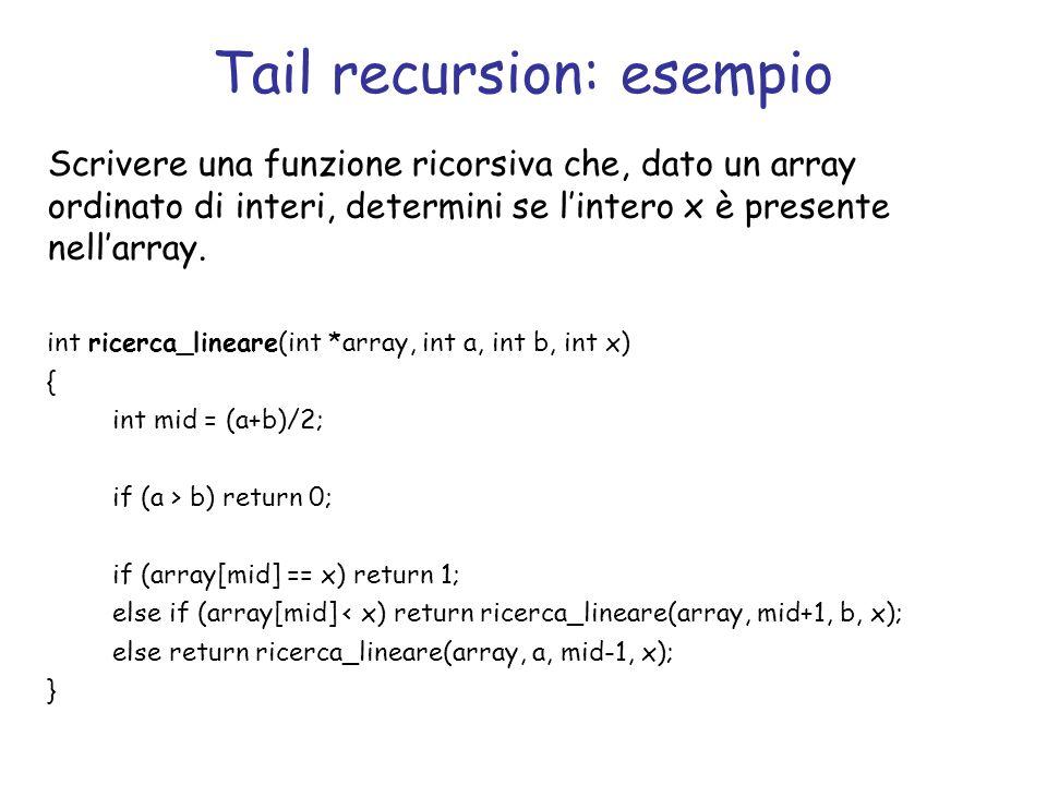 Tail recursion: esempio Scrivere una funzione ricorsiva che, dato un array ordinato di interi, determini se lintero x è presente nellarray.