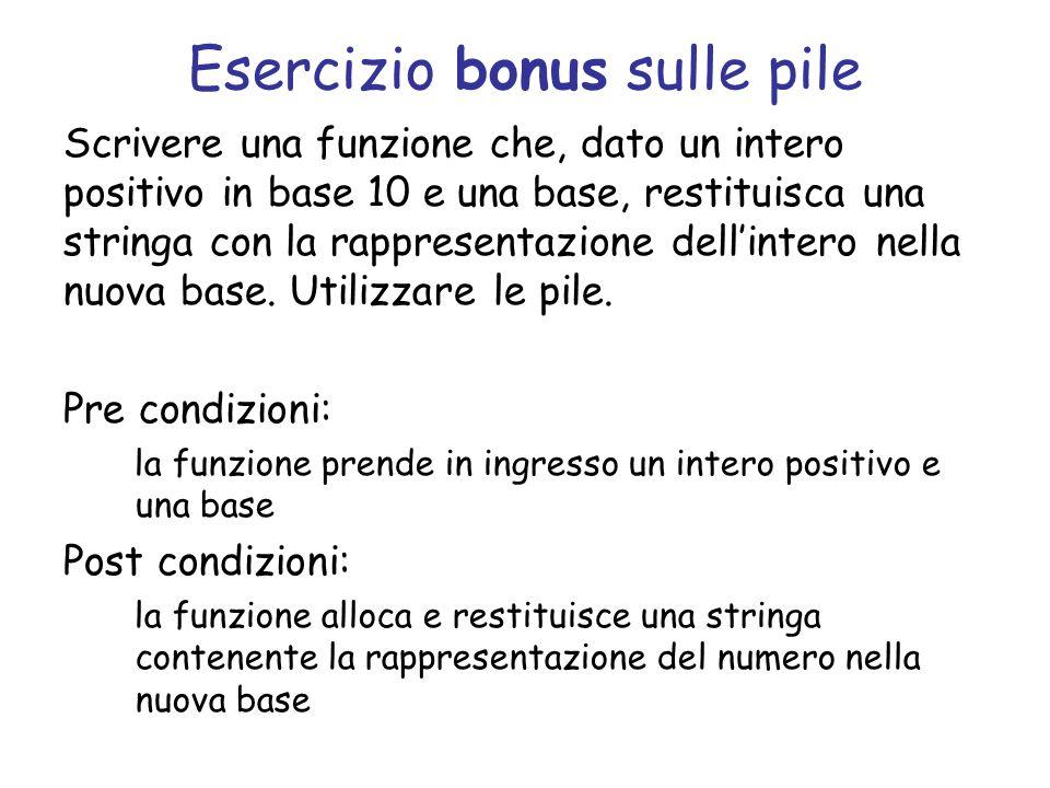 Esercizio bonus sulle pile Scrivere una funzione che, dato un intero positivo in base 10 e una base, restituisca una stringa con la rappresentazione dellintero nella nuova base.