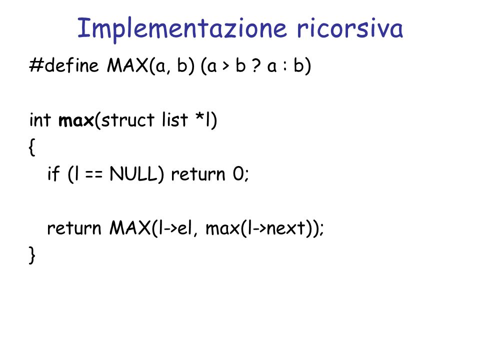 Implementazione ricorsiva #define MAX(a, b) (a > b ? a : b) int max(struct list *l) { if (l == NULL) return 0; return MAX(l->el, max(l->next)); }